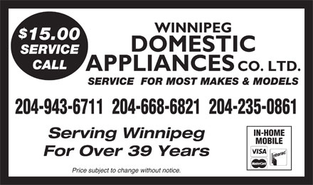 Domestic Appliances Co Ltd (204-943-6711) - Display Ad - 15.00 DOMESTIC SERVICE CALL APPLIANCES CO. LTD. SERVICE  FOR MOST MAKES & MODELS 204-943-6711  204-668-6821  204-235-0861 IN-HOME Serving Winnipeg WINNIPEG MOBILE For Over 39 Years Price subject to change without notice. WINNIPEG 15.00 DOMESTIC SERVICE CALL APPLIANCES CO. LTD. SERVICE  FOR MOST MAKES & MODELS 204-943-6711  204-668-6821  204-235-0861 IN-HOME Serving Winnipeg MOBILE For Over 39 Years Price subject to change without notice.
