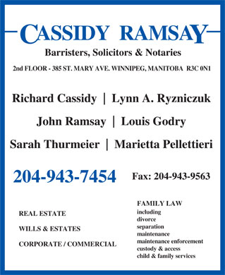 Cassidy Ramsay (204-943-7454) - Annonce illustrée - ASSIDY  RAMSA Barristers, Solicitors & Notaries 2nd FLOOR - 385 ST. MARY AVE. WINNIPEG, MANITOBA  R3C 0N1 Richard Cassidy Lynn A. Ryzniczuk John Ramsay Louis Godry Sarah Thurmeier Marietta Pellettieri Fax: 204-943-9563 204-943-7454 FAMILY LAW including REAL ESTATE divorce separation WILLS & ESTATES ASSIDY  RAMSA Barristers, Solicitors & Notaries 2nd FLOOR - 385 ST. MARY AVE. WINNIPEG, MANITOBA  R3C 0N1 Richard Cassidy Lynn A. Ryzniczuk John Ramsay Louis Godry Sarah Thurmeier Marietta Pellettieri Fax: 204-943-9563 204-943-7454 FAMILY LAW including REAL ESTATE divorce separation WILLS & ESTATES maintenance maintenance enforcement CORPORATE / COMMERCIAL custody & access child & family services maintenance maintenance enforcement CORPORATE / COMMERCIAL custody & access child & family services