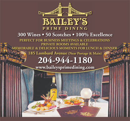 Bailey's Restaurant & Bar (204-944-1180) - Annonce illustrée - 300 Wines   50 Scotches   100% Excellence PERFECT FOR BUSINESS MEETINGS & CELEBRATIONS PRIVATE ROOMS AVAILABLE MEMORABLE & DELICIOUS MOMENTS FOR LUNCH & DINNER 185 Lombard Avenue (Near Portage & Main)185 Lombard Aven (Ne Por e & Main)ue ar tag 204-944-1180 www.baileysprimedining.com