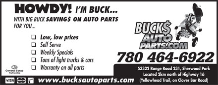 Bucks Auto Parts (780-464-6922) - Annonce illustr&eacute;e - WITH BIG BUCK SAVING$ ON AUTO PARTS FOR YOU... q  Low, low prices q  Self Serve q  Weekly Specials q  Tons of light trucks &amp; cars 780 464-6922 q  Warranty on all parts 53322 Range Road 231, Sherwood Park Located 2km north of Highway 16 (Yellowhead Trail, on Clover Bar Road) www.bucksautoparts.com WITH BIG BUCK SAVING$ ON AUTO PARTS FOR YOU... q  Low, low prices q  Self Serve q  Weekly Specials q  Tons of light trucks &amp; cars 780 464-6922 q  Warranty on all parts 53322 Range Road 231, Sherwood Park Located 2km north of Highway 16 (Yellowhead Trail, on Clover Bar Road) www.bucksautoparts.com  WITH BIG BUCK SAVING$ ON AUTO PARTS FOR YOU... q  Low, low prices q  Self Serve q  Weekly Specials q  Tons of light trucks &amp; cars 780 464-6922 q  Warranty on all parts 53322 Range Road 231, Sherwood Park Located 2km north of Highway 16 (Yellowhead Trail, on Clover Bar Road) www.bucksautoparts.com
