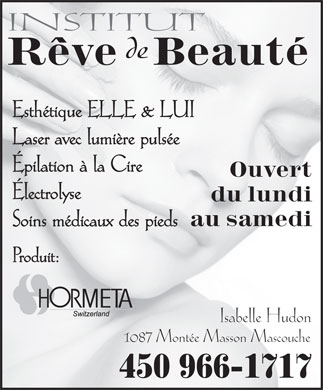 Institut R&ecirc;ve De Beaut&eacute; (450-966-1717) - Annonce illustr&eacute;e - INSTITUT de R&ecirc;veBeaut&eacute; Esth&eacute;tique ELLE &amp; LUI Laser avec lumi&egrave;re puls&eacute;e &Eacute;pilation &agrave; la Cire Ouvert &Eacute;lectrolyse du lundi au samedi Soins m&eacute;dicaux des pieds Produit: Isabelle Hudon 1087 Mont&eacute;e Masson Mascouche 450 966-1717