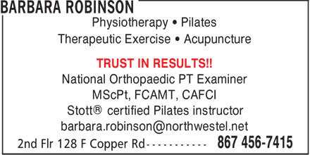 Barbara Robinson Physiotherapist (867-456-7415) - Display Ad - Physiotherapy   Pilates Therapeutic Exercise   Acupuncture TRUST IN RESULTS!! National Orthopaedic PT Examiner MScPt, FCAMT, CAFCI Stott® certified Pilates instructor barbara.robinson@northwestel.net