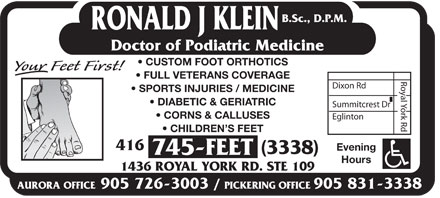 Klein Ronald J DPM (437-800-2436) - Display Ad - B.Sc., D.P.M. RONALD J KLEIN Doctor of Podiatric Medicine CUSTOM FOOT ORTHOTICS FULL VETERANS COVERAGE Dixon Rd SPORTS INJURIES / MEDICINE DIABETIC & GERIATRIC Summitcrest Dr CORNS & CALLUSES Eglinton Royal York Rd CHILDREN S FEET 416 Evening (3338) 745-FEET Hours 1436 ROYAL YORK RD. STE 109 AURORA OFFICE905 726-3003 / PICKERING OFFICE905 831-3338  B.Sc., D.P.M. RONALD J KLEIN Doctor of Podiatric Medicine CUSTOM FOOT ORTHOTICS FULL VETERANS COVERAGE Dixon Rd SPORTS INJURIES / MEDICINE DIABETIC & GERIATRIC Summitcrest Dr CORNS & CALLUSES Eglinton Royal York Rd CHILDREN S FEET 416 Evening (3338) 745-FEET Hours 1436 ROYAL YORK RD. STE 109 AURORA OFFICE905 726-3003 / PICKERING OFFICE905 831-3338  B.Sc., D.P.M. RONALD J KLEIN Doctor of Podiatric Medicine CUSTOM FOOT ORTHOTICS FULL VETERANS COVERAGE Dixon Rd SPORTS INJURIES / MEDICINE DIABETIC & GERIATRIC Summitcrest Dr CORNS & CALLUSES Eglinton Royal York Rd CHILDREN S FEET 416 Evening (3338) 745-FEET Hours 1436 ROYAL YORK RD. STE 109 AURORA OFFICE905 726-3003 / PICKERING OFFICE905 831-3338  B.Sc., D.P.M. RONALD J KLEIN Doctor of Podiatric Medicine CUSTOM FOOT ORTHOTICS FULL VETERANS COVERAGE Dixon Rd SPORTS INJURIES / MEDICINE DIABETIC & GERIATRIC Summitcrest Dr CORNS & CALLUSES Eglinton Royal York Rd CHILDREN S FEET 416 Evening (3338) 745-FEET Hours 1436 ROYAL YORK RD. STE 109 AURORA OFFICE905 726-3003 / PICKERING OFFICE905 831-3338 B.Sc., D.P.M. RONALD J KLEIN Doctor of Podiatric Medicine CUSTOM FOOT ORTHOTICS FULL VETERANS COVERAGE Dixon Rd SPORTS INJURIES / MEDICINE DIABETIC & GERIATRIC Summitcrest Dr CORNS & CALLUSES Eglinton Royal York Rd CHILDREN S FEET 416 Evening (3338) 745-FEET Hours 1436 ROYAL YORK RD. STE 109 AURORA OFFICE905 726-3003 / PICKERING OFFICE905 831-3338  B.Sc., D.P.M. RONALD J KLEIN Doctor of Podiatric Medicine CUSTOM FOOT ORTHOTICS FULL VETERANS COVERAGE Dixon Rd SPORTS INJURIES / MEDICINE DIABETIC & GERIATRIC Summitcrest Dr CORNS & CALLUSES Eglinton Royal York Rd CHILDREN S FEET 416 Evening (3338) 745-FEET Hours 1436 ROYAL YORK RD. STE 109 AURORA OFFICE905 726-3003 / PICKERING OFFICE905 831-3338  B.Sc., D.P.M. RONALD J KLEIN Doctor of Podiatric Medicine CUSTOM FOOT ORTHOTICS FULL VETERANS COVERAGE Dixon Rd SPORTS INJURIES / MEDICINE DIABETIC & GERIATRIC Summitcrest Dr CORNS & CALLUSES Eglinton Royal York Rd CHILDREN S FEET 416 Evening (3338) 745-FEET Hours 1436 ROYAL YORK RD. STE 109 AURORA OFFICE905 726-3003 / PICKERING OFFICE905 831-3338  B.Sc., D.P.M. RONALD J KLEIN Doctor of Podiatric Medicine CUSTOM FOOT ORTHOTICS FULL VETERANS COVERAGE Dixon Rd SPORTS INJURIES / MEDICINE DIABETIC & GERIATRIC Summitcrest Dr CORNS & CALLUSES Eglinton Royal York Rd CHILDREN S FEET 416 Evening (3338) 745-FEET Hours 1436 ROYAL YORK RD. STE 109 AURORA OFFICE905 726-3003 / PICKERING OFFICE905 831-3338