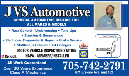 JVS Automotive (705-742-2791) - Display Ad - GENERAL AUTOMOTIVE REPAIRS FOR ALL MAKES & MODELS Rust Control - Undercoating   Tune Ups Class A Mechanics Steering & Suspensions Lansdowne Electronic Diagnostic & Repair   Brake Service Mufflers & Exhaust   Oil Changes MOTOR VEHICLE INSPECTION STATION Erskine Queensway NAPA - MEMBER/INSTALLER All Work Guaranteed Over 30 Years Experience 671 Erskine Ave, unit 102 GENERAL AUTOMOTIVE REPAIRS FOR ALL MAKES & MODELS Rust Control - Undercoating   Tune Ups Class A Mechanics Steering & Suspensions Lansdowne Electronic Diagnostic & Repair   Brake Service Mufflers & Exhaust   Oil Changes MOTOR VEHICLE INSPECTION STATION Erskine Queensway NAPA - MEMBER/INSTALLER All Work Guaranteed Over 30 Years Experience 671 Erskine Ave, unit 102