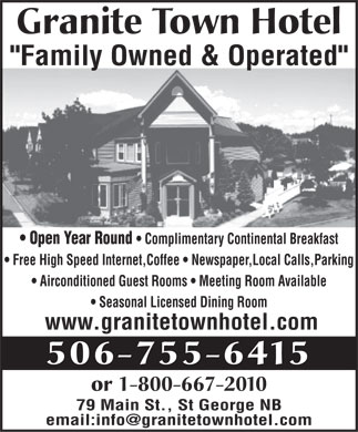 "Granite Town Hotel (506-755-6415) - Annonce illustrée - Granite Town Hotel ""Family Owned & Operated"" Open Year Round   Complimentary Continental Breakfast Free High Speed Internet,Coffee   Newspaper,Local Calls,Parking Airconditioned Guest Rooms   Meeting Room Available Seasonal Licensed Dining Room www.granitetownhotel.com 506-755-6415 or 1-800-667-2010 79 Main St., St George NB email:info@granitetownhotel.com Granite Town Hotel ""Family Owned & Operated"" Open Year Round   Complimentary Continental Breakfast Free High Speed Internet,Coffee   Newspaper,Local Calls,Parking Airconditioned Guest Rooms   Meeting Room Available Seasonal Licensed Dining Room www.granitetownhotel.com 506-755-6415 or 1-800-667-2010 79 Main St., St George NB email:info@granitetownhotel.com"