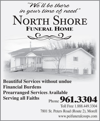 North Shore Funeral Home (902-961-3304) - Annonce illustrée - FUNERAL HOME Beautiful Services without undue Financial Burdens Prearranged Services Available Serving all Faiths Phone 961.3304 Toll Free 1.888.449.3304 7801 St. Peters Road (Route 2), Morell www.peifuneralcoops.com FUNERAL HOME Beautiful Services without undue Financial Burdens Prearranged Services Available Serving all Faiths Phone 961.3304 Toll Free 1.888.449.3304 7801 St. Peters Road (Route 2), Morell www.peifuneralcoops.com