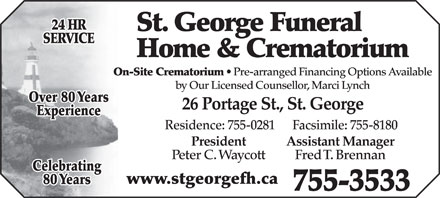 St George Funeral Home & Crematorium Ltd (506-755-3533) - Display Ad - 24 HR SERVICE Home & Crematorium St. George Funeral On-Site Crematorium Pre-arranged Financing Options Available by Our Licensed Counsellor, Marci Lynch Over 80 Years 26 Portage St., St. George Experience Residence: 755-0281      Facsimile: 755-8180 President Assistant Manager Peter C. Waycott Fred T. Brennan Celebrating www.stgeorgefh.ca 80 Years 755-3533