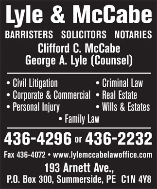 Lyle &amp; McCabe (902-436-4296) - Display Ad - Lyle &amp; McCabe BARRISTERS   SOLICITORS   NOTARIES Clifford C. McCabe George A. Lyle (Counsel) Civil Litigation   Criminal Law Corporate &amp; Commercial   Real Estate Personal Injury   Wills &amp; Estates Family Law or 436-4296436-2232 Fax 436-4072   www.lylemccabelawoffice.com 193 Arnett Ave., P.O. Box 300, Summerside, PE  C1N 4Y8 Lyle &amp; McCabe BARRISTERS   SOLICITORS   NOTARIES Clifford C. McCabe George A. Lyle (Counsel) Civil Litigation   Criminal Law Corporate &amp; Commercial   Real Estate Personal Injury   Wills &amp; Estates Family Law or 436-4296436-2232 Fax 436-4072   www.lylemccabelawoffice.com 193 Arnett Ave., P.O. Box 300, Summerside, PE  C1N 4Y8