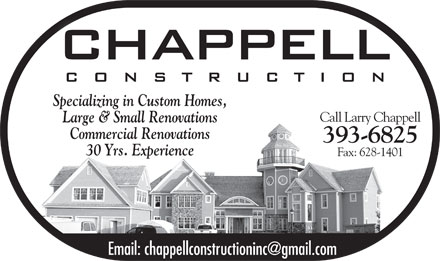 Chappell Construction Inc (902-393-6825) - Display Ad - Specializing in Custom Homes,Specializing in Custom Homes, Call Larry ChappellCall L Chaell Large & Small RenovationsLarge & Small Renovations Commercial Renovations 393-6825 30 Yrs. Experience Fax: 628-1401 Email: chappellconstructioninc@gmail.com