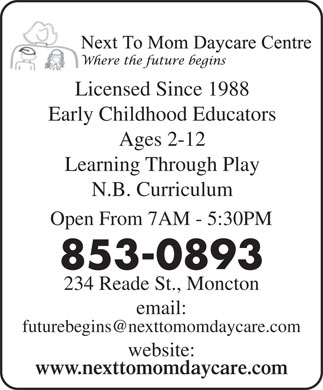 Next To Mom Day Care Centre (506-853-0893) - Display Ad - Licensed Since 1988Li Early Childhood Educators Ages 2-12 Learning Through Play N.B. Curriculum Open From 7AM - 5:30PM 853-0893 234 Reade St., Moncton email: futurebegins@nexttomomdaycare.com website: www.nexttomomdaycare.com
