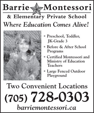Barrie Montessori & Elementary Private School (705-728-0303) - Display Ad - JK-Grade 3 Where Education Comes Alive! Preschool, Toddler, barriemontessori.ca Programs Before & After School Certified Montessori and Ministry of Education Teachers Large Fenced Outdoor Playground Two Convenient Locations (705) 728-0303