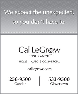 Cal LeGrow (709-256-9500) - Display Ad - We expect the unexpected, so you don t have to. callegrow.com 256-9500 533-9500 Gander Glovertown