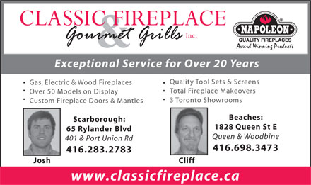 Classic Fireplace (416-698-3473) - Display Ad - &amp; Exceptional Service for Over 20 Years Quality Tool Sets &amp; Screens Gas, Electric &amp; Wood Fireplaces Total Fireplace Makeovers Over 50 Models on Display 3 Toronto Showrooms Custom Fireplace Doors &amp; Mantles Beaches: Scarborough: 1828 Queen St E 65 Rylander Blvd Queen &amp; Woodbine 401 &amp; Port Union Rd 416.698.3473 416.283.2783 Josh Cliff www.classicfireplace.ca  &amp; Exceptional Service for Over 20 Years Quality Tool Sets &amp; Screens Gas, Electric &amp; Wood Fireplaces Total Fireplace Makeovers Over 50 Models on Display 3 Toronto Showrooms Custom Fireplace Doors &amp; Mantles Beaches: Scarborough: 1828 Queen St E 65 Rylander Blvd Queen &amp; Woodbine 401 &amp; Port Union Rd 416.698.3473 416.283.2783 Josh Cliff www.classicfireplace.ca