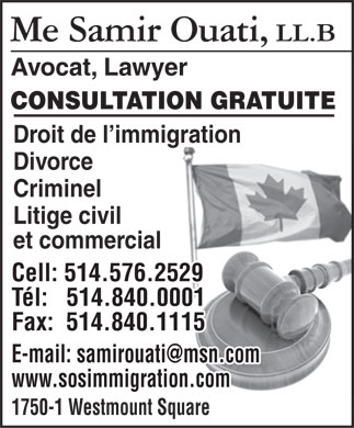 Me Samir Ouati LL B (514-576-2529) - Annonce illustrée - Avocat, Lawyer CONSULTATION GRATUITE Droit de l immigration Divorce Criminel Litige civil et commercial Cell: 514.576.2529 Tél:   514.840.0001 Fax:  514.840.1115 E-mail: samirouati@msn.com www.sosimmigration.com 1750-1 Westmount Square  Avocat, Lawyer CONSULTATION GRATUITE Droit de l immigration Divorce Criminel Litige civil et commercial Cell: 514.576.2529 Tél:   514.840.0001 Fax:  514.840.1115 E-mail: samirouati@msn.com www.sosimmigration.com 1750-1 Westmount Square