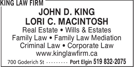 King Law Firm (519-832-2075) - Annonce illustrée - JOHN D. KING LORI C. MACINTOSH Real Estate • Wills & Estates Family Law • Family Law Mediation Criminal Law • Corporate Law www.kinglawfirm.ca