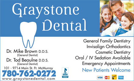Graystone Dental Centre (780-762-0203) - Annonce illustrée - General Family Dentistry Invisalign Orthodontics Dr. Mike Brown D.D.S. General Family Dentistry Invisalign Orthodontics Dr. Mike Brown D.D.S. Cosmetic Dentistry (General Dentist) Oral / IV Sedation Available Dr. Tod Beaulne D.D.S. (General Dentist) Emergency Appointments 101 - 9714 Main St. Ft. McMurray New Patients Welcome 780-762-0272 www.graystonedental.com Cosmetic Dentistry (General Dentist) Oral / IV Sedation Available Dr. Tod Beaulne D.D.S. (General Dentist) Emergency Appointments 101 - 9714 Main St. Ft. McMurray New Patients Welcome 780-762-0272 www.graystonedental.com