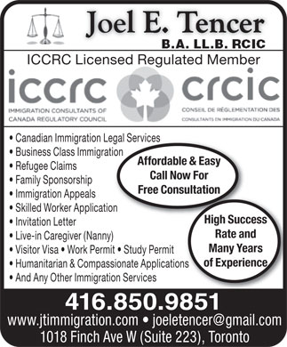 Tencer Joel E-BA LLB RCIC (416-850-9851) - Annonce illustr&eacute;e - ICCRC Licensed Regulated Member Canadian Immigration Legal Servicesegal Services Business Class Immigrationtion Affordable &amp; Easy Refugee Claims Call Now For Family Sponsorship Free Consultation Immigration Appeals Skilled Worker Applicationtion High Success Invitation Letter Rate and Live-in Caregiver (Nanny) Many Years Visitor Visa   Work Permit   Study Permit of Experience Humanitarian &amp; Compassionate Applicationsons And Any Other Immigration Services 416.850.9851 www.jtimmigration.com   joeletencer@gmail.com 1018 Finch Ave W (Suite 223), Toronto