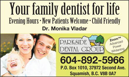 Parkside Dental Group (604-892-2763) - Display Ad - Your family dentist for life Evening Hours   New Patients Welcome   Child Friendly Dr. Monika Vladar Zoom PARKSIDE Advanced Power DENTAL GROUPP Whitening 604-892-59665966 P.O. Box 1010, 37972 Second Ave. Squamish, B.C. V8B 0A7 Your family dentist for life Evening Hours   New Patients Welcome   Child Friendly Dr. Monika Vladar Zoom PARKSIDE Advanced Power DENTAL GROUPP Whitening 604-892-59665966 P.O. Box 1010, 37972 Second Ave. Squamish, B.C. V8B 0A7