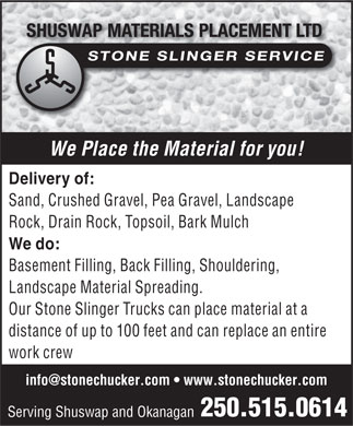 Shuswap Materials Placement Ltd (250-515-0614) - Annonce illustrée - We Place the Material for you! Delivery of: Sand, Crushed Gravel, Pea Gravel, Landscape Rock, Drain Rock, Topsoil, Bark Mulch We do: Basement Filling, Back Filling, Shouldering, Landscape Material Spreading. Our Stone Slinger Trucks can place material at a distance of up to 100 feet and can replace an entire work crew info@stonechucker.com   www.stonechucker.com 250.515.0614 Serving Shuswap and Okanagan  We Place the Material for you! Delivery of: Sand, Crushed Gravel, Pea Gravel, Landscape Rock, Drain Rock, Topsoil, Bark Mulch We do: Basement Filling, Back Filling, Shouldering, Landscape Material Spreading. Our Stone Slinger Trucks can place material at a distance of up to 100 feet and can replace an entire work crew info@stonechucker.com   www.stonechucker.com 250.515.0614 Serving Shuswap and Okanagan  We Place the Material for you! Delivery of: Sand, Crushed Gravel, Pea Gravel, Landscape Rock, Drain Rock, Topsoil, Bark Mulch We do: Basement Filling, Back Filling, Shouldering, Landscape Material Spreading. Our Stone Slinger Trucks can place material at a distance of up to 100 feet and can replace an entire work crew info@stonechucker.com   www.stonechucker.com 250.515.0614 Serving Shuswap and Okanagan  We Place the Material for you! Delivery of: Sand, Crushed Gravel, Pea Gravel, Landscape Rock, Drain Rock, Topsoil, Bark Mulch We do: Basement Filling, Back Filling, Shouldering, Landscape Material Spreading. Our Stone Slinger Trucks can place material at a distance of up to 100 feet and can replace an entire work crew info@stonechucker.com   www.stonechucker.com 250.515.0614 Serving Shuswap and Okanagan