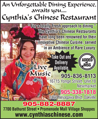 Cynthia's Chinese Restaurant (905-882-8887) - Annonce illustrée - An Unforgettable Dining Experience, awaits you.... Cynthia's Chinese Restaurant * For a totally Fresh approach to dining ** For a totally Fresh approach to dining * The Cynthia's Chinese RestaurantsThe Cynthia's Chinese Restauants have long been renowned for theirhave long been renwned or their innovative Chinese Cuisine, servedinnovative Chinese Cuisineved in an Ambience of Rare Luxury.in an Ambience of R. Take Out and ADDED Delivery MSG Live Available. Music 905-836-8113 16715 Yonge Street, Unit 18 Newmarket 905-338-1818 2460 Neyagawa Blvd, Oakville 905-882-8887 7700 Bathurst Street   Promenade Mall Village Shoppes www.cynthiaschinese.com