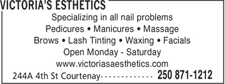 Victoria's Esthetics (250-871-1212) - Annonce illustrée - Specializing in all nail problems Pedicures • Manicures • Massage Brows • Lash Tinting • Waxing • Facials Open Monday - Saturday www.victoriasaesthetics.com