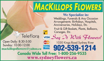 MacKillops Flowers (902-539-1214) - Display Ad - We Specialize in: Weddings, Funerals & Any Occasion Arrangements: Birthdays, Hospitals, Anniversaries, Holidays, Etc. Fruit & Gift Baskets, Plants, Balloons, Corsages, Etc. Open Daily: 8:30-5:00 1030 Kings Road Sydney River Sunday: 10:00-12:00 902-539-1214 Canada Wide Toll Free: 1-800-256-9535 www.sydneyflowers.ca