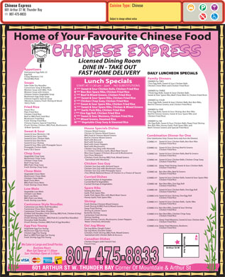 Chinese Express (807-475-8833) - Annonce illustrée - Cuisine Type: Chinese Chinese Express 601 Arthur ST W, Thunder Bay 807-475-8833 Subject to change without notice Home of Your Favourite Chinese Food Licensed Dining Room DINE IN - TAKE OUT Appetizers Vietnamese Egg Rolls (2) DAILY LUNCHEON SPECIALS FAST HOME DELIVERY Egg Roll Crispy Wontons (14) Sliced BBQ Pork Family Dinners DINNER For TWO Lunch Specials Soups (Two Egg Rolls, Sweet & Sour Chicken Balls Side Order Dry Noodles Chicken Chow Mein and Chicken Fried Rice) START AT 11:30 am - 2pm  -  NO SUBSTITUTIONS Consomme Soup & Noodles A *** Sweet & Sour Chicken Balls, Chicken Fried Rice Wonton Soup with BBQ  Pork DINNER For THREE Wonton Soup with Greens B *** Bon Bon Spare Ribs, Chicken Fried Rice (Three Egg Rolls, Sweet & Sour Chicken Balls Chinese Greens Vegetable Soup Sweet & Sour Spare Ribs, Beef Chow Mein & Chicken Fried Rice) C *** Beef & Mixed Greens, Chicken Fried Rice Mushroom Egg Drop Soup D *** Sweet & Sour Spare Ribs, Chicken Fried Rice Chinese Express Special Soup DINNER For FOUR (Wontons, Greens, Fresh Shrimp & Sliced E *** Chicken Chop Suey, Chicken Fried Rice (Four Egg Rolls, Sweet & Sour Chicken Balls, Bon Bon Ribs, B.B.Q. Pork) F *** Sweet & Sour Spare Ribs, Chicken Fried Rice Beef & Chinese Greens, and Chicken Fried Rice) G *** Sweet & Sour Spare Ribs, Chicken & Mixed Greens Fried Rice DINNER For FIVE Steam Rice H *** Garlic Pork Ribs, Chicken Fried Rice (Five Egg Rolls, Sweet & Sour Shrimp, Bon Bon Ribs Plain Fried Rice I *** One Egg Roll, Chicken Fried Rice Beef & Chinese Greens, Sweet & Sour Spare Ribs and Chicken Fried Rice Chicken Fried Rice) K *** Sweet & Sour Wontons, Chicken Fried Rice Beef or BBQ Pork Fried Rice Mushroom Fried Rice L *** Mixed Greens, Steamed Rice Fresh Shrimp Fried Rice DINNER For SIX M *** Vegetable Chop Suey & Steamed Rice Chinese Express Special Fried Rice (Six Egg Rolls, Sweet & Sour Chicken Balls, Deep Fried Shrimp (Fresh Shrimp, Chicken, BBQ Pork, Mushrooms Bon Bon Ribs, Honey Garlic Pork Spare Ribs and & Bean Sprouts) Beef Chinese Greens and Special Fried Rice) House Specials Dishes Chinese Mixed Greens Sweet & Sour Chicken & Chinese Mixed Greens Sweet & Sour Wontons (18) BBQ Pork & Chinese Mixed Greens Combination Dinner for One Sweet & Sour Spare Ribs Beef & Chinese Mixed Greens (One Substitution Only, Choose Items only from the Dinners) Sweet & Sour Chicken Balls Beef with Broccoli Sweet & Sour Bon Bons Sweet & Sour Chicken Balls, Bon Bon Ribs COMBO #1 Beef with Tomatoes Sweet & Sour Shrimp Chicken Fried Rice Beef with Green Peppers Sweet & Sour Ribs with Pineapple Sauce Beef with Mushrooms Pineapple Chicken Balls Sweet & Sour Shrimp, Beef & Greens COMBO #2 Chicken Guy Ding with Almonds Extra S & S Sauce Chicken Fried Rice J.J. Chicken (Chicken, Garlic, Black Bean Sauce) Moo Goo Guypan (Chicken, Broccoli & Mushrooms) Sweet & Sour Chicken Balls, Beef & Greens Chop Suey COMBO #3 Soo Chow Wontons Chicken Fried Rice Vegetable Chop Suey (Chicken, Fresh Shrimp, BBQ Pork, Mixed Greens Mushroom Chop Suey Garnished with Wontons) Sweet & Sour Chicken Balls, Chicken Chop Suey COMBO #4 Chicken Chop Suey Chicken Fried Rice Beef Chop Suey Chicken Soo Guy BBQ Pork Chop Suey Deep Fried Shrimp, Sweet & Sour Chicken Balls COMBO #5 Chicken Soo Guy with Almond Sauce Fresh Shrimp Chop Suey Chicken Fried Rice Chicken Soo Guy with Mushroom Sauce Chicken Soo Guy with Pineapple Sauce Chow Mein Bon Bon Ribs, Beef & Greens COMBO #6 (Two Whole Battered Breast of Chicken in a Choice of Sauce) Chicken Fried Rice Vegetable Chow Mein Mushroom Chow Mein Curried Dishes Sweet & Sour Chicken Balls, Sweet & Sour Spare Ribs COMBO #7 Chicken Chow Mein Curried Chicken & Vegetables Chicken Fried Rice Beef Chow Mein Curried Beef & Vegetables BBQ Pork Chow Mein Bon Bon Ribs, One Egg Roll COMBO #8 Curried Shrimps & Vegetables Fresh Shrimp Chow Mein Chicken Fried Rice Spare Ribs Low Mein Sweet & Sour Chicken Balls, One Egg Roll COMBO #9 Sizzling Bon Bons Vegetable Low Mein Chicken Fried Rice Garlic Pork Spare Ribs Chicken Low Mein Garlic Pork Spare Ribs with Black Bean Sauce Sweet & Sour Shrimp, One Egg Roll COMBO #10 Beef Low Mein Honey Garlic Pork Spare Ribs Chicken Fried Rice BBQ Pork Low Mein Fresh Shrimp Low Mein Shrimp Sweet & Sour Chicken Balls,  Garlic Ribs COMBO #11 Chicken Fried Rice Fresh Shrimp, Chinese Mixed Greens Cantonese Style Noodles Fresh Shrimp & BBQ Pork & Mixed Greens Cantonese Low Mein (Soft Noodles) Bon Bon Ribs, Sweet & Sour Shrimp COMBO #12 Deep Fried Shrimp Cantonese Chow Mein (Single) Chicken Fried Rice Shrimp & Lobster Sauce Cantonese Chow Mein (Double) Butterfly Shrimp (Grilled Soft Noodles, Fresh Shrimp, BBQ Pork, Chicken & Veg) Bon Bon Ribs, Chicken Chop Suey COMBO #14 Cantonese Fried Shrimp Singapore Style Noodles Chicken Fried Rice Shrimp Harding (Fresh Shrimp, Chicken , BBQ Pork & Curried Rice Noodles) (Fresh Shrimp, Carrots, Mushrooms, Green Peppers Deep Fried Wontons, Sweet & Sour Chicken Balls COMBO #15 Shanghai Style Noodles Water Chestnuts, Almonds) Chicken Fried Rice (Fresh Shrimp, Chicken, BBQ Pork & Egg Noodles) Deep Fried Wontons, Bonbons Dai Jug Woey COMBO #16 Egg Foo Young Chicken Fried Rice Dai Jug Woey (Single Order) Vegetable Egg Foo Young Dai Jug Woey (Double Order) Mushroom Egg Foo Young (Chicken, Fresh Shrimp, BBQ Pork, Mixed Greens Chicken Egg Foo Young Garnished with Chicken Balls & Wontons) Beef or BBQ Pork Egg Foo Young Mountdale Ave Fresh Shrimp Egg Foo Young Canadian Dishes Chicken Fingers with French Fries French Fries We Cater to Large and Small Parties Arthur St W Business Hours Mon-Sat Open at 11:30am Sun- Holidays Open at 3:30pm 807 475-8833 601 ARTHUR ST W. THUNDER BAY Corner Of Mountdale & Arthur St