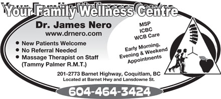 Nero James Dr (604-464-3424) - Display Ad - MSP Dr. James Nero ICBC www.drnero.com WCB Care New Patients Welcome Early Morning, Evening &amp; Weekend No Referral Needed Massage Therapist on Staff Appointments (Tammy Palmer R.M.T.) 201-2773 Barnet Highway, Coquitlam, BC Located at Barnet Hwy and Lansdowne St. MSP Dr. James Nero ICBC www.drnero.com WCB Care New Patients Welcome Early Morning, Evening &amp; Weekend No Referral Needed Massage Therapist on Staff Appointments (Tammy Palmer R.M.T.) 201-2773 Barnet Highway, Coquitlam, BC Located at Barnet Hwy and Lansdowne St.  MSP Dr. James Nero ICBC www.drnero.com WCB Care New Patients Welcome Early Morning, Evening &amp; Weekend No Referral Needed Massage Therapist on Staff Appointments (Tammy Palmer R.M.T.) 201-2773 Barnet Highway, Coquitlam, BC Located at Barnet Hwy and Lansdowne St.  MSP Dr. James Nero ICBC www.drnero.com WCB Care New Patients Welcome Early Morning, Evening &amp; Weekend No Referral Needed Massage Therapist on Staff Appointments (Tammy Palmer R.M.T.) 201-2773 Barnet Highway, Coquitlam, BC Located at Barnet Hwy and Lansdowne St.  MSP Dr. James Nero ICBC www.drnero.com WCB Care New Patients Welcome Early Morning, Evening &amp; Weekend No Referral Needed Massage Therapist on Staff Appointments (Tammy Palmer R.M.T.) 201-2773 Barnet Highway, Coquitlam, BC Located at Barnet Hwy and Lansdowne St.