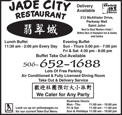 Jade City (506-652-1688) - Annonce illustrée - Jade City Restaurant Cuisine Type : Chinese 212 McAllister Drive, Saint John 506-652-1688 Subject to change without notice Business Hours Monday to Thursday 11:00 am - 10:00 pm Friday and Saturday 11:00 am - 11:00 pm Sunday and Holidays 11:00 am - 10:00 pm 212 McAllister Drive (Parkway Mall), Saint John, NB Next to Best Western Hotel / Within 2km of Hampton Inn & Suites and CostcoNext Delivery Available 506-652-1688 JADE CITY FAVORITE COMBO PLATES HOUSE COMBO COMBO #A COMBO #B COMBO #C COMBO #D Egg Roll Egg Roll Egg Roll Sweet & Sour Chicken Balls Chicken Chow Mein Sweet & Sour Chicken Balls Honey Garlic Spare Ribs Sweet & Sour Chicken Balls Honey Garlic Spare Ribs Chicken Fried Rice Chicken Fried Rice Chicken Chow Mein Chicken Lo Mein (Noodle) Chicken Fried Rice $7.05 $7.50 Curry Chicken $8.05 Chicken Fried Rice $10.95 COMBO #E COMBO #F COMBO #G COMBO #H Egg Roll Egg Roll Honey Garlic Spare Ribs Sweet & Sour Pork Sweet & Sour Chicken Balls Chicken Chow Mein Honey Garlic Spare Ribs Chicken Fried Rice Chicken Fried Rice Chicken Chow Mein Chicken Fried Rice $8.05 $8.50 $9.50 JADE CITY SPECIAL CHINESE DINNERS AVAILABLE EVERY DAY All You Can Eat Chinese Buffet Hours Daily Lunch Buffet    11:30 am - 2:00 pm Evening Buffet Sun - Thurs        5:00 pm - 7:00 pm Fri & Sat            4:30 pm - 8:00 pm BUFFET TAKE OUT AVAILABLE DIM SUM EVERY SATURDAY AND SUNDAY DINE IN / TAKE OUT / DELIVERY GIFT CERTIFICATES AVAILABLE CATERING SERVICE FOR ALL OCCASIONS  Jade City Restaurant Cuisine Type : Chinese 212 McAllister Drive, Saint John 506-652-1688 Subject to change without notice Business Hours Monday to Thursday 11:00 am - 10:00 pm Friday and Saturday 11:00 am - 11:00 pm Sunday and Holidays 11:00 am - 10:00 pm 212 McAllister Drive (Parkway Mall), Saint John, NB Next to Best Western Hotel / Within 2km of Hampton Inn & Suites and CostcoNext Delivery Available 506-652-1688 JADE CITY FAVORITE COMBO PLATES HOUSE COMBO COMBO #A COMBO #B COMBO #C COMBO #D Egg Roll Egg Roll Egg Roll Sweet & Sour Chicken Balls Chicken Chow Mein Sweet & Sour Chicken Balls Honey Garlic Spare Ribs Sweet & Sour Chicken Balls Honey Garlic Spare Ribs Chicken Fried Rice Chicken Fried Rice Chicken Chow Mein Chicken Lo Mein (Noodle) Chicken Fried Rice $7.05 $7.50 Curry Chicken $8.05 Chicken Fried Rice $10.95 COMBO #E COMBO #F COMBO #G COMBO #H Egg Roll Egg Roll Honey Garlic Spare Ribs Sweet & Sour Pork Sweet & Sour Chicken Balls Chicken Chow Mein Honey Garlic Spare Ribs Chicken Fried Rice Chicken Fried Rice Chicken Chow Mein Chicken Fried Rice $8.05 $8.50 $9.50 JADE CITY SPECIAL CHINESE DINNERS AVAILABLE EVERY DAY All You Can Eat Chinese Buffet Hours Daily Lunch Buffet    11:30 am - 2:00 pm Evening Buffet Sun - Thurs        5:00 pm - 7:00 pm Fri & Sat            4:30 pm - 8:00 pm BUFFET TAKE OUT AVAILABLE DIM SUM EVERY SATURDAY AND SUNDAY DINE IN / TAKE OUT / DELIVERY GIFT CERTIFICATES AVAILABLE CATERING SERVICE FOR ALL OCCASIONS