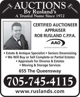 Rusland's Auctioneers &amp; Appraisers (705-745-4115) - Annonce illustr&eacute;e - AUCTIONS By Rusland s A Trusted Name Since 1972 CERTIFIED AUCTIONEER APPRAISER ROB RUSLAND C.P.P.A. Estate &amp; Antique Specialist   Seniors Downsizing We Will Buy or Sell Complete or Partial Estates Appraisals for Divorce &amp; Estates Moving &amp; Storage Services 655 The Queensway 705-745-4115 www.ruslands.com  AUCTIONS By Rusland s A Trusted Name Since 1972 CERTIFIED AUCTIONEER APPRAISER ROB RUSLAND C.P.P.A. Estate &amp; Antique Specialist   Seniors Downsizing We Will Buy or Sell Complete or Partial Estates Appraisals for Divorce &amp; Estates Moving &amp; Storage Services 655 The Queensway 705-745-4115 www.ruslands.com