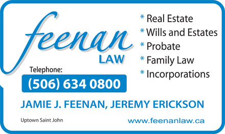 Feenan Law (506-634-0800) - Annonce illustrée - * Real Estate * Wills and Estates * Probate * Family Law * Incorporations 506 634 0800 * Real Estate * Wills and Estates * Probate * Family Law * Incorporations 506 634 0800 JAMIE J. FEENAN, JEREMY ERICKSON Uptown Saint John Uptown Saint John JAMIE J. FEENAN, JEREMY ERICKSON