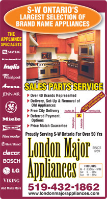 London Major Appliance Service Ltd (519-432-1862) - Annonce illustrée - S-W ONTARIO'S LARGEST SELECTION OF BRAND NAME APPLIANCES THE APPLIANCE SPECIALISTS SALES PARTS SERVICE Over 40 Brands Represented Delivery, Set-Up & Removal of Old Appliances Free City Delivery Deferred Payment Options Price Match Guarantee Proudly Serving S-W Ontario For Over 50 Yrs HOURS M - F8:30AM - 9PM Sat9   -  6PM Sun11 -  5PM And Many More - 519-4321862 www.londonmajorappliances.com S-W ONTARIO'S LARGEST SELECTION OF BRAND NAME APPLIANCES THE APPLIANCE SPECIALISTS SALES PARTS SERVICE Over 40 Brands Represented Delivery, Set-Up & Removal of Old Appliances Free City Delivery Deferred Payment Options Price Match Guarantee Proudly Serving S-W Ontario For Over 50 Yrs HOURS M - F8:30AM - 9PM Sat9   -  6PM Sun11 -  5PM And Many More - 519-4321862 www.londonmajorappliances.com