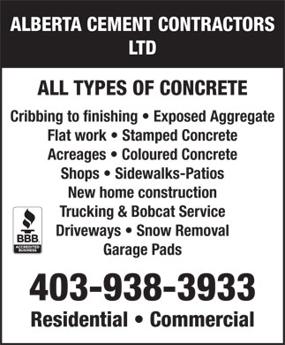 Alberta Cement Contractors Ltd (403-938-3933) - Display Ad - ALBERTA CEMENT CONTRACTORS LTD ALL TYPES OF CONCRETE Cribbing to finishing   Exposed Aggregate Flat work   Stamped Concrete Acreages   Coloured Concrete Shops   Sidewalks-Patios New home construction Trucking & Bobcat Service Driveways   Snow Removal Garage Pads 403-938-3933 Residential   Commercial  ALBERTA CEMENT CONTRACTORS LTD ALL TYPES OF CONCRETE Cribbing to finishing   Exposed Aggregate Flat work   Stamped Concrete Acreages   Coloured Concrete Shops   Sidewalks-Patios New home construction Trucking & Bobcat Service Driveways   Snow Removal Garage Pads 403-938-3933 Residential   Commercial