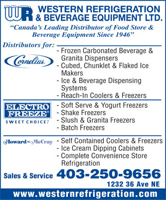 Western Refrigeration & Beverage Equipment Ltd (403-250-9656) - Annonce illustrée - WESTERN REFRIGERATION & BEVERAGE EQUIPMENT LTD. Canada s Leading Distributor of Food Store & Beverage Equipment Since 1946 Distributors for: - Frozen Carbonated Beverage & Granita Dispensers - Cubed, Chunklet & Flaked Ice Makers - Ice & Beverage Dispensing Systems - Reach-In Coolers & Freezers - Soft Serve & Yogurt Freezers - Shake Freezers - Slush & Granita Freezers S W E E T  C H O I C E . - Batch Freezers - Self Contained Coolers & Freezers - Ice Cream Dipping Cabinets - Complete Convenience Store Refrigeration Sales & Service 403-250-9656 1232 36 Ave NE www.westernrefrigeration.com