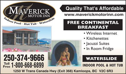 Maverick Motor Inn (250-374-9666) - Display Ad - 1250 W Trans Canada Hwy (Exit 368) Kamloops, BC  V2C 6R3 Canada Hwy (Exit 368) Kamloop Free Quality That's Affordable www.maverickmotorinn.com FREE CONTINENTAL BREAKFASTBREA Wireless Internet Kitchenettes Jacuzzi Suites In Room Fridge WATERSLIDE 250-374-966666 Toll INDOOR POOL & HOT TUBIN 1-800-668-689999