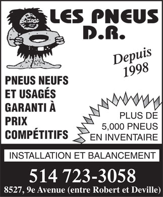 Pneus D.R.(Les) (514-723-3058) - Annonce illustr&eacute;e - Depuis 1998 PNEUS NEUFS ET USAG&Eacute;S GARANTI &Agrave; PLUS DE PRIX 5,000 PNEUS COMP&Eacute;TITIFS EN INVENTAIRE INSTALLATION ET BALANCEMENT 514 723-3058 8527, 9e Avenue (entre Robert et Deville)  Depuis 1998 PNEUS NEUFS ET USAG&Eacute;S GARANTI &Agrave; PLUS DE PRIX 5,000 PNEUS COMP&Eacute;TITIFS EN INVENTAIRE INSTALLATION ET BALANCEMENT 514 723-3058 8527, 9e Avenue (entre Robert et Deville)