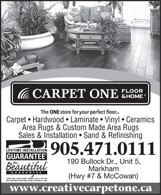 Creative Carpet One (905-471-0111) - Display Ad - The ONE store for your perfect floor. Carpet   Hardwood   Laminate   Vinyl   Ceramics Area Rugs & Custom Made Area Rugs Sales & Installation   Sand & Refinishing 190 Bullock Dr., Unit 5, Markham GUARANTEE (Hwy #7 & McCowan) CARPET ONE FLOOR & HOMEPROMISE YOU LL LOVE THE WAY YOUR NEW FLOOR LOOKS, OR WE LL REPLACE IT - FREE. www.creativecarpetone.ca  The ONE store for your perfect floor. Carpet   Hardwood   Laminate   Vinyl   Ceramics Area Rugs & Custom Made Area Rugs Sales & Installation   Sand & Refinishing 190 Bullock Dr., Unit 5, Markham GUARANTEE (Hwy #7 & McCowan) CARPET ONE FLOOR & HOMEPROMISE YOU LL LOVE THE WAY YOUR NEW FLOOR LOOKS, OR WE LL REPLACE IT - FREE. www.creativecarpetone.ca  The ONE store for your perfect floor. Carpet   Hardwood   Laminate   Vinyl   Ceramics Area Rugs & Custom Made Area Rugs Sales & Installation   Sand & Refinishing 190 Bullock Dr., Unit 5, Markham GUARANTEE (Hwy #7 & McCowan) CARPET ONE FLOOR & HOMEPROMISE YOU LL LOVE THE WAY YOUR NEW FLOOR LOOKS, OR WE LL REPLACE IT - FREE. www.creativecarpetone.ca