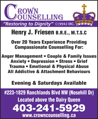 Crown Counselling Inc (403-241-5929) - Annonce illustrée - Restoring to Dignity Henry J. Friesen B.R.E., M.T.S.C Over 20 Years Experience Providing Compassionate Counselling For: Anger Management   Couple & Family Issues Anxiety   Depression   Stress   Grief Trauma   Emotional & Physical Abuse All Addictive & Attachment Behaviours Evening & Saturdays Available #223-1829 Ranchlands Blvd NW (Nosehill Dr) Located above the Dairy Queen 403-241-5929 www.crowncounselling.ca