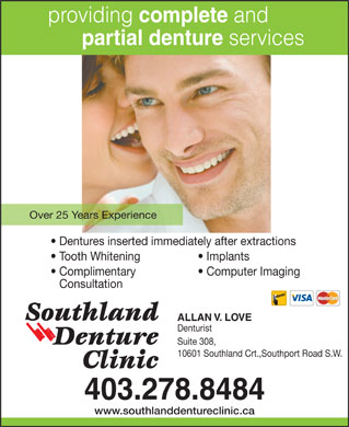 Southland Denture Clinic (403-798-0821) - Annonce illustrée - providing complete and partial denture services Over 25 Years Experience Dentures inserted immediately after extractions Tooth Whitening Implants Complimentary Computer Imaging Consultation ALLAN V. LOVE Denturist Suite 308, 10601 Southland Crt.,Southport Road S.W. 403.278.8484 www.southlanddentureclinic.ca
