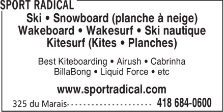 Sport Radical (418-684-0600) - Display Ad - Ski   Snowboard (planche à neige) Wakeboard   Wakesurf   Ski nautique Kitesurf (Kites   Planches) Best Kiteboarding   Airush   Cabrinha BillaBong   Liquid Force   etc www.sportradical.com  Ski   Snowboard (planche à neige) Wakeboard   Wakesurf   Ski nautique Kitesurf (Kites   Planches) Best Kiteboarding   Airush   Cabrinha BillaBong   Liquid Force   etc www.sportradical.com  Ski   Snowboard (planche à neige) Wakeboard   Wakesurf   Ski nautique Kitesurf (Kites   Planches) Best Kiteboarding   Airush   Cabrinha BillaBong   Liquid Force   etc www.sportradical.com  Ski   Snowboard (planche à neige) Wakeboard   Wakesurf   Ski nautique Kitesurf (Kites   Planches) Best Kiteboarding   Airush   Cabrinha BillaBong   Liquid Force   etc www.sportradical.com