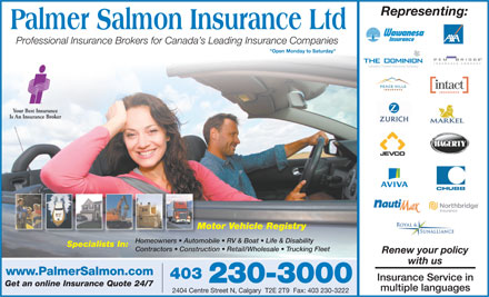 Palmer Salmon Insurance Ltd (403-766-9356) - Annonce illustr&eacute;e - Representing: Professional Insurance Brokers for Canada s Leading Insurance Companies &quot;Open Monday to Saturday&quot; Motor Vehicle RegistryMo Homeowners   Automobile   RV &amp; Boat   Life &amp; DisabilityHomeowners   Autom Specialists In: Contractors   Construction   Retail/Wholesale   Trucking Fleet Renew your policy with us www.PalmerSalmon.com 403 Insurance Service in 230-3000 Get an online Insurance Quote 24/7 multiple languages 2404 Centre Street N, Calgary  T2E 2T9  Fax: 403 230-3222