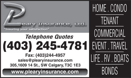 Leary P Insurance Ltd (403-245-4781) - Annonce illustr&eacute;e - HOME . CONDO TENANT COMMERCIAL Telephone Quotes EVENT . TRAVEL (403) 245-4781 Fax: (403)244-4957 sales@plearyinsurance.com LIFE . RV . BOATS 305,1609 14 St., SW Calgary, T3C 1E3 www.plearyinsurance.com BONDS HOME . CONDO TENANT COMMERCIAL Telephone Quotes EVENT . TRAVEL (403) 245-4781 Fax: (403)244-4957 sales@plearyinsurance.com LIFE . RV . BOATS 305,1609 14 St., SW Calgary, T3C 1E3 www.plearyinsurance.com BONDS  HOME . CONDO TENANT COMMERCIAL Telephone Quotes EVENT . TRAVEL (403) 245-4781 Fax: (403)244-4957 sales@plearyinsurance.com LIFE . RV . BOATS 305,1609 14 St., SW Calgary, T3C 1E3 www.plearyinsurance.com BONDS