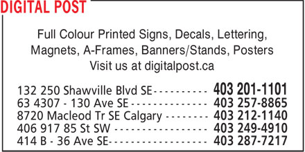 Digital Post (403-798-9723) - Display Ad - DIGITAL POST Full Colour Printed Signs, Decals, Lettering, Magnets, A-Frames, Banners/Stands, Posters Visit us at digitalpost.ca 132 250 Shawville Blvd SE ---------- 403 201-1101 63 4307 - 130 Ave SE -------------- 403 257-8865 8720 Macleod Tr SE Calgary -------- 403 212-1140 406 917 85 St SW ----------------- 403 249-4910 414 B - 36 Ave SE ------------------ 403 287-7217  DIGITAL POST Full Colour Printed Signs, Decals, Lettering, Magnets, A-Frames, Banners/Stands, Posters Visit us at digitalpost.ca 132 250 Shawville Blvd SE ---------- 403 201-1101 63 4307 - 130 Ave SE -------------- 403 257-8865 8720 Macleod Tr SE Calgary -------- 403 212-1140 406 917 85 St SW ----------------- 403 249-4910 414 B - 36 Ave SE ------------------ 403 287-7217