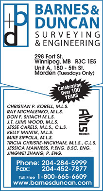 Barnes & Duncan Land Surveying & Engineering (204-284-5999) - Display Ad - BARNES & DUNCAN SURVEYING & ENGINEERING 298 Fort St. Winnipeg, MB   R3C 1E5 Unit A, 180 - 5th St. Morden (Tuesdays Only) Celebrating Over 100 YEARS CHRISTIAN P. KORELL, M.L.S. RAY MICHALENKO, M.L.S. DON F. SHIACH M.L.S. J.T. (JIM) WOOD, M.L.S. JESSE CARELS, M.L.S., C.L.S. KELLY MANTIK, M.L.S. MEMBER MIKE SIPPOLA, M.L.S. TRICIA CHRISTIE-WICKHAM, M.L.S., C.L.S. JESSICA MANNESS, P.ENG. B.SC. ENG. JINGWEI ZHANG, P. ENG. Phone: 204-284-5999 Fax:      204-452-7877 Toll Free 1-800-665-6609 www.barnesduncan.com  BARNES & DUNCAN SURVEYING & ENGINEERING 298 Fort St. Winnipeg, MB   R3C 1E5 Unit A, 180 - 5th St. Morden (Tuesdays Only) Celebrating Over 100 YEARS CHRISTIAN P. KORELL, M.L.S. RAY MICHALENKO, M.L.S. DON F. SHIACH M.L.S. J.T. (JIM) WOOD, M.L.S. JESSE CARELS, M.L.S., C.L.S. KELLY MANTIK, M.L.S. MEMBER MIKE SIPPOLA, M.L.S. TRICIA CHRISTIE-WICKHAM, M.L.S., C.L.S. JESSICA MANNESS, P.ENG. B.SC. ENG. JINGWEI ZHANG, P. ENG. Phone: 204-284-5999 Fax:      204-452-7877 Toll Free 1-800-665-6609 www.barnesduncan.com  BARNES & DUNCAN SURVEYING & ENGINEERING 298 Fort St. Winnipeg, MB   R3C 1E5 Unit A, 180 - 5th St. Morden (Tuesdays Only) Celebrating Over 100 YEARS CHRISTIAN P. KORELL, M.L.S. RAY MICHALENKO, M.L.S. DON F. SHIACH M.L.S. J.T. (JIM) WOOD, M.L.S. JESSE CARELS, M.L.S., C.L.S. KELLY MANTIK, M.L.S. MEMBER MIKE SIPPOLA, M.L.S. TRICIA CHRISTIE-WICKHAM, M.L.S., C.L.S. JESSICA MANNESS, P.ENG. B.SC. ENG. JINGWEI ZHANG, P. ENG. Phone: 204-284-5999 Fax:      204-452-7877 Toll Free 1-800-665-6609 www.barnesduncan.com  BARNES & DUNCAN SURVEYING & ENGINEERING 298 Fort St. Winnipeg, MB   R3C 1E5 Unit A, 180 - 5th St. Morden (Tuesdays Only) Celebrating Over 100 YEARS CHRISTIAN P. KORELL, M.L.S. RAY MICHALENKO, M.L.S. DON F. SHIACH M.L.S. J.T. (JIM) WOOD, M.L.S. JESSE CARELS, M.L.S., C.L.S. KELLY MANTIK, M.L.S. MEMBER MIKE SIPPOLA, M.L.S. TRICIA CHRISTIE-WICKHAM, M.L.S., C.L.S. JESSICA MANNESS, P.ENG. B.SC. ENG. JINGWEI ZHANG, P. ENG. Phone: 204-284-5999 Fax:      204-452-7877 Toll Free 1-800-665-6609 www.barnesduncan.com