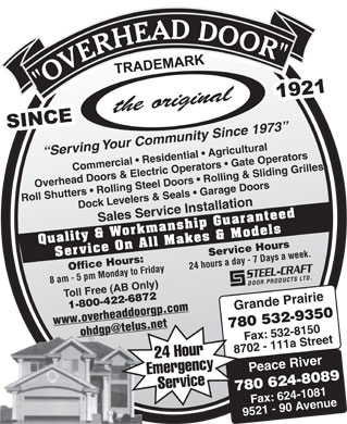 Overhead Door Co Of Grande Prairie (1979) Ltd (780-532-9350) - Display Ad - Serving Your Community Since 1973 Commercial   Residential   Agricultural Overhead Doors & Electric Operators   Gate Operators Roll Shutters   Rolling Steel Doors   Rolling & Sliding Grilles Dock Levelers & Seals   Garage Doors Sales Service Installation Quality & Workmanship Guaranteed Service On All Makes & Models Service Hours 24 hours a day - 7 Days a week. Office Hours: 8 am - 5 pm Monday to Friday Toll Free (AB Only) Grande Prairie 1-800-422-6872 www.overheaddoorgp.com 780 532-9350 ohdgp@telus.net Fax: 532-8150 8702 - 111a Street 24 Hour Peace River Emergency 780 624-8089 Service Fax: 624-1081 9521 - 90 Avenue