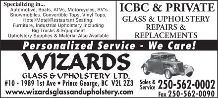 Wizards Glass &amp; Upholstery Ltd (250-562-0002) - Annonce illustr&eacute;e - Specializing in... Automotive, Boats, ATVs, Motorcycles, RV's ICBC &amp; PRIVATE Snowmobiles, Convertible Tops, Vinyl Tops, GLASS &amp; UPHOLSTERY Hotel/Motel/Restaurant Seating, Furniture, Industrial Upholstery Including REPAIRS &amp; Big Trucks &amp; Equipment Upholstery Supplies &amp; Material Also Available REPLACEMENTS Personalized Service - We Care! Sales &amp; #10 - 1989 1st Ave   Prince George, BC  V2L 2Z3 250-562-0002 Service www.wizardsglassandupholstery.com Fax 250-562-0090  Specializing in... Automotive, Boats, ATVs, Motorcycles, RV's ICBC &amp; PRIVATE Snowmobiles, Convertible Tops, Vinyl Tops, GLASS &amp; UPHOLSTERY Hotel/Motel/Restaurant Seating, Furniture, Industrial Upholstery Including REPAIRS &amp; Big Trucks &amp; Equipment Upholstery Supplies &amp; Material Also Available REPLACEMENTS Personalized Service - We Care! Sales &amp; #10 - 1989 1st Ave   Prince George, BC  V2L 2Z3 250-562-0002 Service www.wizardsglassandupholstery.com Fax 250-562-0090  Specializing in... Automotive, Boats, ATVs, Motorcycles, RV's ICBC &amp; PRIVATE Snowmobiles, Convertible Tops, Vinyl Tops, GLASS &amp; UPHOLSTERY Hotel/Motel/Restaurant Seating, Furniture, Industrial Upholstery Including REPAIRS &amp; Big Trucks &amp; Equipment Upholstery Supplies &amp; Material Also Available REPLACEMENTS Personalized Service - We Care! Sales &amp; #10 - 1989 1st Ave   Prince George, BC  V2L 2Z3 250-562-0002 Service www.wizardsglassandupholstery.com Fax 250-562-0090  Specializing in... Automotive, Boats, ATVs, Motorcycles, RV's ICBC &amp; PRIVATE Snowmobiles, Convertible Tops, Vinyl Tops, GLASS &amp; UPHOLSTERY Hotel/Motel/Restaurant Seating, Furniture, Industrial Upholstery Including REPAIRS &amp; Big Trucks &amp; Equipment Upholstery Supplies &amp; Material Also Available REPLACEMENTS Personalized Service - We Care! Sales &amp; #10 - 1989 1st Ave   Prince George, BC  V2L 2Z3 250-562-0002 Service www.wizardsglassandupholstery.com Fax 250-562-0090  Specializing in... Automotive, Boats, ATVs, Motorcycles, RV's ICBC &amp; PRIVATE Snowmobiles, Convertible Tops, Vinyl Tops, GLASS &amp; UPHOLSTERY Hotel/Motel/Restaurant Seating, Furniture, Industrial Upholstery Including REPAIRS &amp; Big Trucks &amp; Equipment Upholstery Supplies &amp; Material Also Available REPLACEMENTS Personalized Service - We Care! Sales &amp; #10 - 1989 1st Ave   Prince George, BC  V2L 2Z3 250-562-0002 Service www.wizardsglassandupholstery.com Fax 250-562-0090
