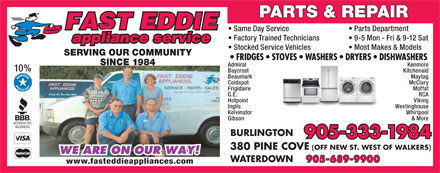 Fast Eddie Appliance Service & Parts (905-333-1984) - Annonce illustrée - PARTS & REPAIR Same Day Service Parts Department Factory Trained Technicians 9-5 Mon - Fri & 9-12 Sat Stocked Service Vehicles Most Makes & Models SERVING OUR COMMUNITY SINCE 1984 Admiral Kenmore 10% Baycrest Kitchenaid Beaumark Maytag Coldspot McClary Frigidaire Moffat G.E. RCA Hotpoint Viking Inglis Westinghouse Kelvinator Whirlpool Gibson & More BURLINGTON 905-333-1984 380 PINE COVE (OFF NEW ST. WEST OF WALKERS) WATERDOWN 905-689-9900 www.fasteddieappliances.com