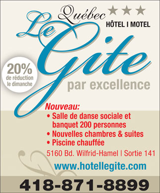 Motel Hotel Le G&icirc;te Inc (418-871-8899) - Annonce illustr&eacute;e - H&Ocirc;TEL I MOTEL 20% de r&eacute;duction le dimanche par excellence Nouveau: Salle de danse sociale et banquet 200 personnes Nouvelles chambres &amp; suites Piscine chauff&eacute;e 5160 Bd. Wilfrid-Hamel Sortie 141 www.hotellegite.com H&Ocirc;TEL I MOTEL 20% de r&eacute;duction le dimanche par excellence Nouveau: Salle de danse sociale et banquet 200 personnes Nouvelles chambres &amp; suites Piscine chauff&eacute;e 5160 Bd. Wilfrid-Hamel Sortie 141 www.hotellegite.com  H&Ocirc;TEL I MOTEL 20% de r&eacute;duction le dimanche par excellence Nouveau: Salle de danse sociale et banquet 200 personnes Nouvelles chambres &amp; suites Piscine chauff&eacute;e 5160 Bd. Wilfrid-Hamel Sortie 141 www.hotellegite.com