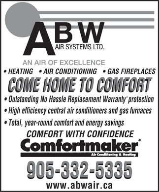 ABW Air Systems Ltd (905-332-5335) - Annonce illustrée - HEATING  AIR CONDITIONING  GAS FIREPLACES COME HOME TO COMFORT * Outstanding No Hassle Replacement Warrantyprotection High efficiency central air conditioners and gas furnaces Total, year-round comfort and energy savings COMFORT WITH CONFIDENCE 905-332-5335 www.abwair.ca  HEATING  AIR CONDITIONING  GAS FIREPLACES COME HOME TO COMFORT * Outstanding No Hassle Replacement Warrantyprotection High efficiency central air conditioners and gas furnaces Total, year-round comfort and energy savings COMFORT WITH CONFIDENCE 905-332-5335 www.abwair.ca  HEATING  AIR CONDITIONING  GAS FIREPLACES COME HOME TO COMFORT * Outstanding No Hassle Replacement Warrantyprotection High efficiency central air conditioners and gas furnaces Total, year-round comfort and energy savings COMFORT WITH CONFIDENCE 905-332-5335 www.abwair.ca  HEATING  AIR CONDITIONING  GAS FIREPLACES COME HOME TO COMFORT * Outstanding No Hassle Replacement Warrantyprotection High efficiency central air conditioners and gas furnaces Total, year-round comfort and energy savings COMFORT WITH CONFIDENCE 905-332-5335 www.abwair.ca