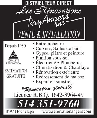 Renovations Ray Angers (514-351-9760) - Annonce illustr&eacute;e - Entrepreneur : Depuis 1980 Cuisine, Salles de bain Gypse, pl&acirc;tre et peinture MD Finition sous-sol &Eacute;lectricit&eacute;   Plomberie Climatisation &amp; Chauffage ESTIMATION R&eacute;novation ext&eacute;rieure GRATUITE Redressement de maison Expert en sinistre www.renovationangers.com 8497 Hochelaga  Entrepreneur : Depuis 1980 Cuisine, Salles de bain Gypse, pl&acirc;tre et peinture MD Finition sous-sol &Eacute;lectricit&eacute;   Plomberie Climatisation &amp; Chauffage ESTIMATION R&eacute;novation ext&eacute;rieure GRATUITE Redressement de maison Expert en sinistre www.renovationangers.com 8497 Hochelaga  Entrepreneur : Depuis 1980 Cuisine, Salles de bain Gypse, pl&acirc;tre et peinture MD Finition sous-sol &Eacute;lectricit&eacute;   Plomberie Climatisation &amp; Chauffage ESTIMATION R&eacute;novation ext&eacute;rieure GRATUITE Redressement de maison Expert en sinistre www.renovationangers.com 8497 Hochelaga  Entrepreneur : Depuis 1980 Cuisine, Salles de bain Gypse, pl&acirc;tre et peinture MD Finition sous-sol &Eacute;lectricit&eacute;   Plomberie Climatisation &amp; Chauffage ESTIMATION R&eacute;novation ext&eacute;rieure GRATUITE Redressement de maison Expert en sinistre www.renovationangers.com 8497 Hochelaga